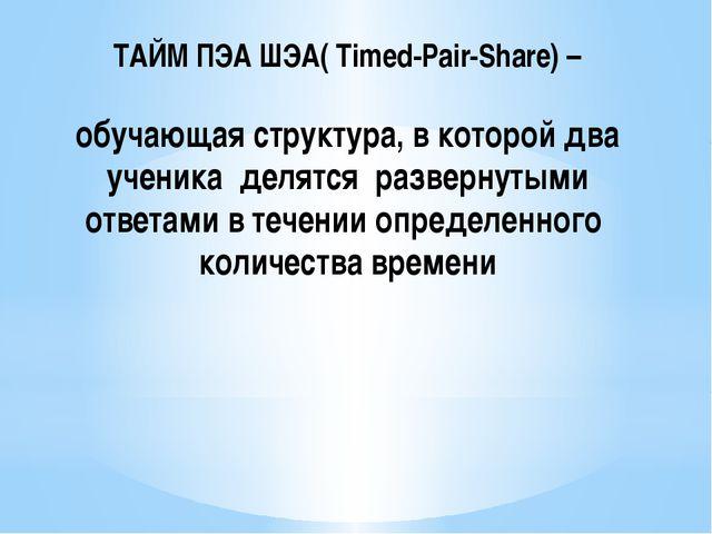 ТАЙМ ПЭА ШЭА( Timed-Pair-Share) – обучающая структура, в которой два ученика...