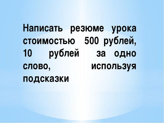 Написать резюме урока стоимостью 500 рублей, 10 рублей за одно слово, использ...