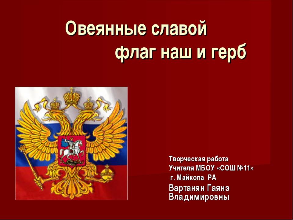 Овеянные славой флаг наш и герб Творческая работа Учителя МБОУ «СОШ №11» г. М...