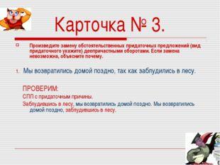 Карточка № 3. Произведите замену обстоятельственных придаточных предложений (