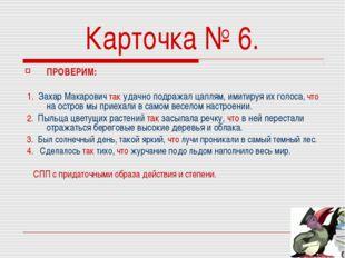 Карточка № 6. ПРОВЕРИМ: 1. Захар Макарович так удачно подражал цаплям, имитир