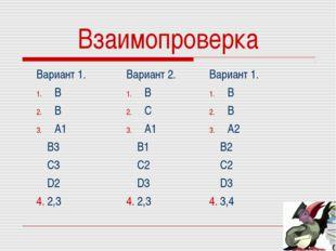 Взаимопроверка Вариант 1. В В А1 В3 С3 D2 4. 2,3Вариант 2. В С А1 В1 С2 D3 4