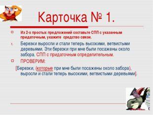 Карточка № 1. Из 2-х простых предложений составьте СПП с указанным придаточны