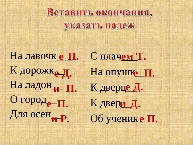 На лавочк___ К дорожк__ На ладон__ О город__ Для осен__ е П. е Д. и П. е П....