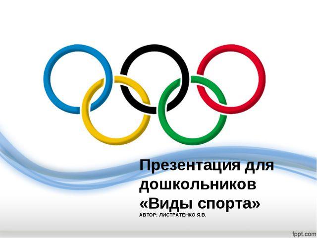 Презентация для дошкольников «Виды спорта» АВТОР: ЛИСТРАТЕНКО Я.В.