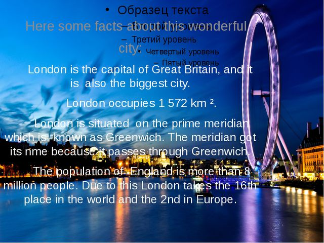 Here some facts about this wonderful city: London is the capital of Great Br...