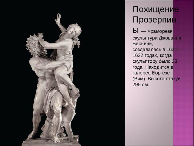 Похищение Прозерпины — мраморная скульптура Джованни Бернини, создавалась в 1...