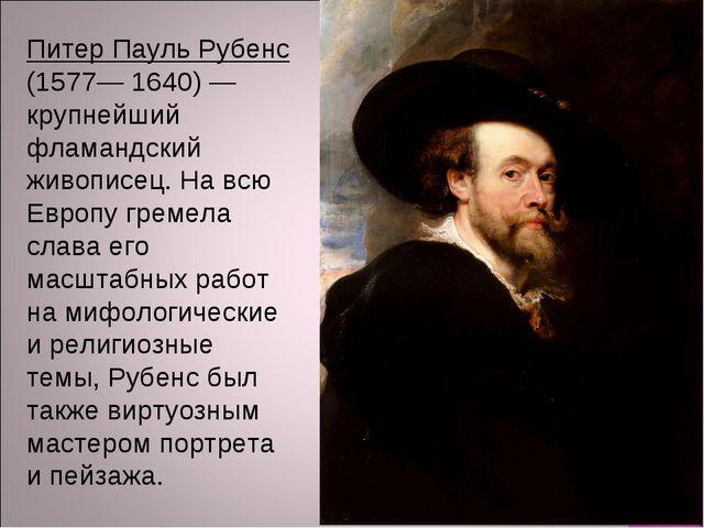 Питер Пауль Рубенс (1577— 1640) — крупнейший фламандский живописец. На всю Ев...