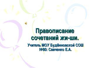 Правописание сочетаний жи-ши. Учитель МОУ Будённовской СОШ №80: Савченко Е.А.