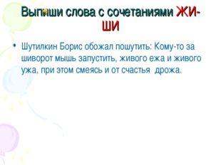 Выпиши слова с сочетаниями ЖИ-ШИ Шутилкин Борис обожал пошутить: Кому-то за ш