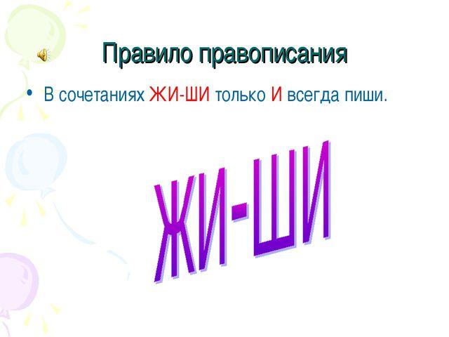 Правило правописания В сочетаниях ЖИ-ШИ только И всегда пиши.