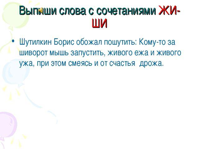 Выпиши слова с сочетаниями ЖИ-ШИ Шутилкин Борис обожал пошутить: Кому-то за ш...