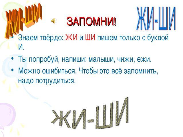 ЗАПОМНИ! Знаем твёрдо: ЖИ и ШИ пишем только с буквой И. Ты попробуй, напиши:...
