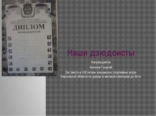Наши дзюдоисты Награждается Антонов Георгий За I место в VIII летних юношески