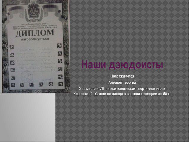 Наши дзюдоисты Награждается Антонов Георгий За I место в VIII летних юношески...