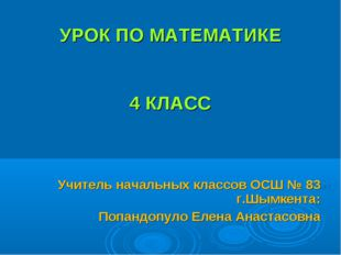 УРОК ПО МАТЕМАТИКЕ 4 КЛАСС Учитель начальных классов ОСШ № 83 г.Шымкента: По