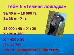 Гейм 6 «Темная лошадка» За 40 м – 18 000 тг. За 26 м - ? тг. 18 000 : 40 = Х