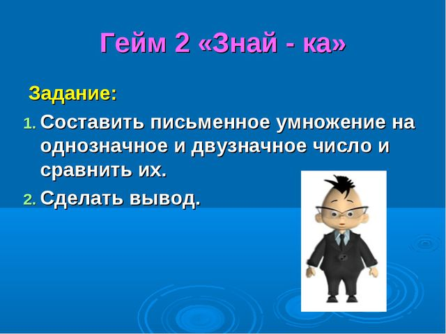 Гейм 2 «Знай - ка» Задание: Составить письменное умножение на однозначное и д...