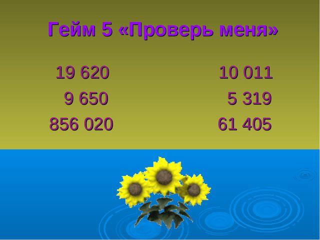 Гейм 5 «Проверь меня» 19 620 10 011 9 650 5 319 856 020 61 405