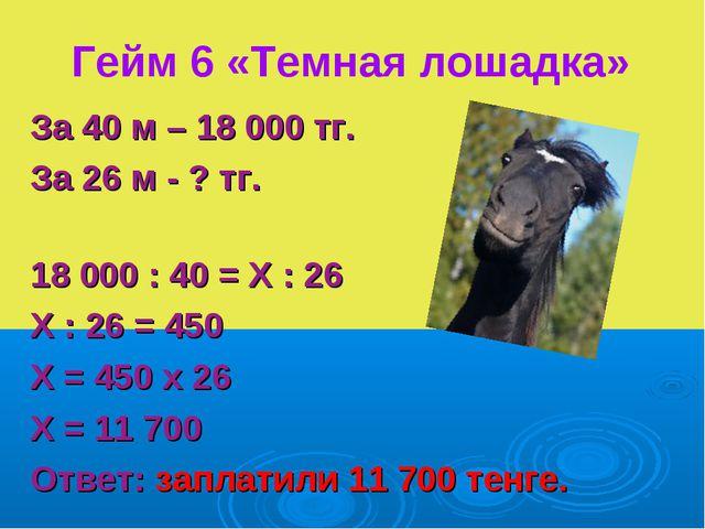 Гейм 6 «Темная лошадка» За 40 м – 18 000 тг. За 26 м - ? тг. 18 000 : 40 = Х...