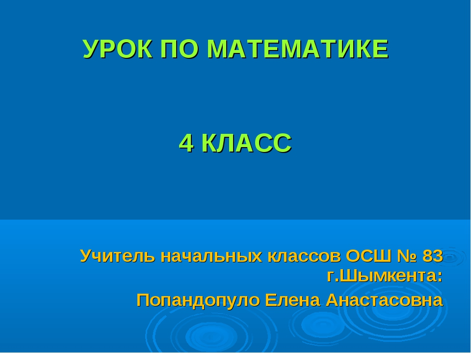 УРОК ПО МАТЕМАТИКЕ 4 КЛАСС Учитель начальных классов ОСШ № 83 г.Шымкента: По...
