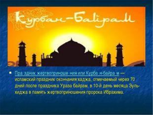 Пра́здник жертвоприноше́ния или Курба́н-байра́м — исламский праздник окончани