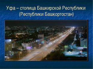 Уфа – столица Башкирской Республики (Республики Башкортостан)