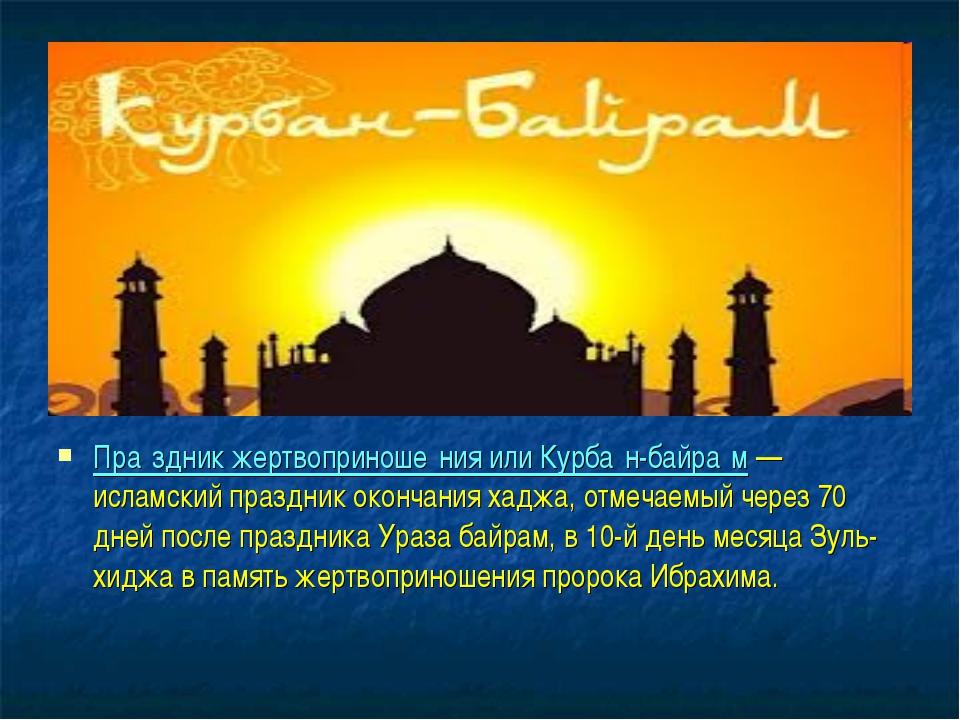 Пра́здник жертвоприноше́ния или Курба́н-байра́м — исламский праздник окончани...