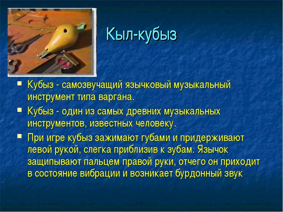 Кыл-кубыз Кубыз - самозвучащий язычковый музыкальный инструмент типа варгана....