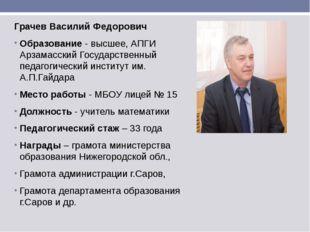 Грачев Василий Федорович Образование - высшее, АПГИ Арзамасский Государственн