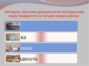 Методика обучения дошкольников иностранному языку базируется на четырех видах