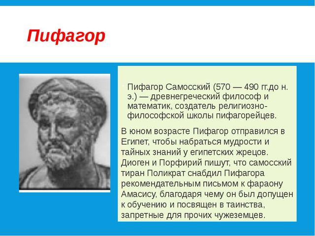 Пифагор Пифагор Самосский (570 — 490 гг.до н. э.) — древнегреческий философ и...