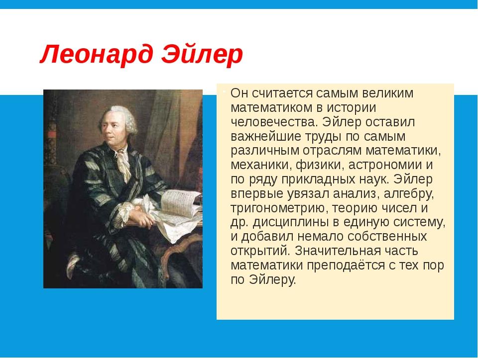 Леонард Эйлер Он считается самым великим математиком в истории человечества....