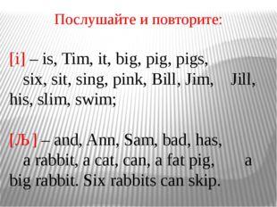 Послушайте и повторите: [i] – is, Tim, it, big, pig, pigs, six, sit, sing, p