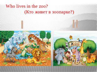 Who lives in the zoo? (Кто живет в зоопарке?) I II