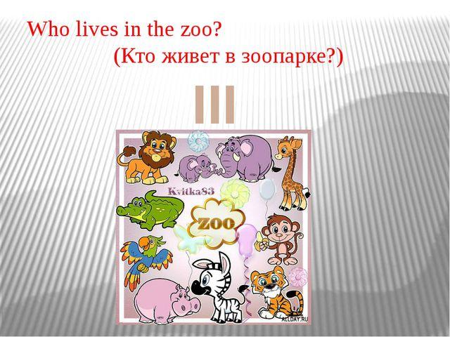 Who lives in the zoo? (Кто живет в зоопарке?) III