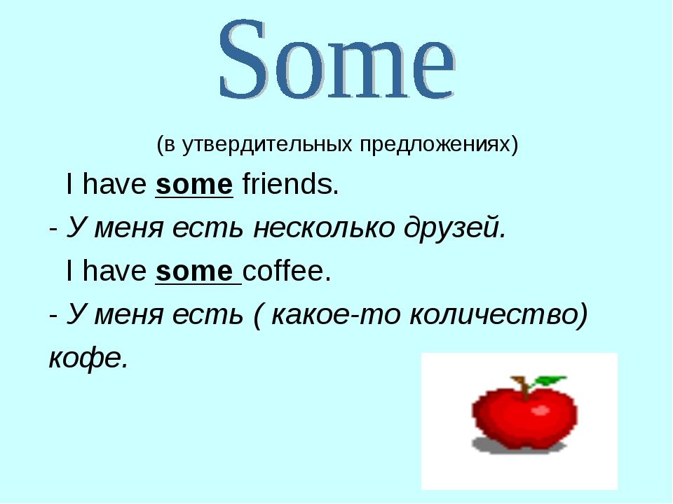 (в утвердительных предложениях) I have some friends. - У меня есть несколько...