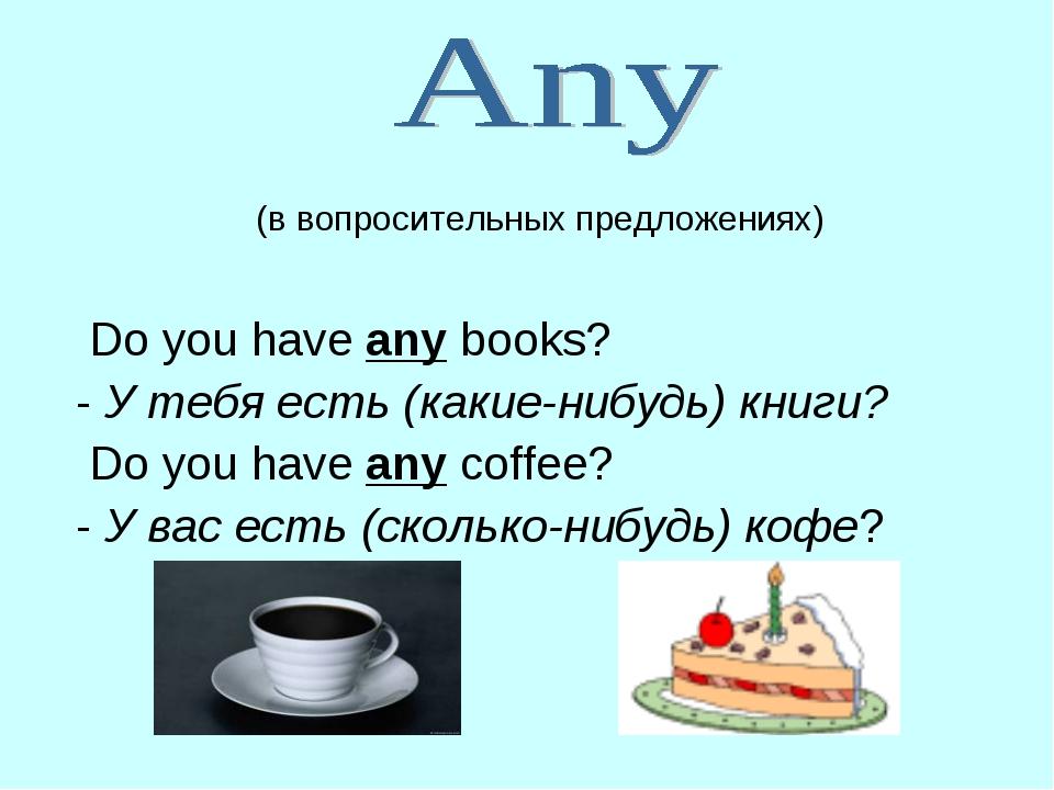 (в вопросительных предложениях) Do you have any books? - У тебя есть (какие-...