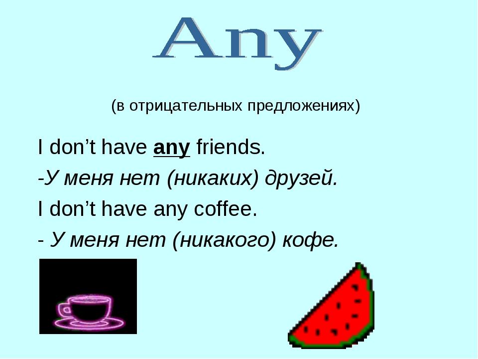 (в отрицательных предложениях) I don't have any friends. -У меня нет (никаки...
