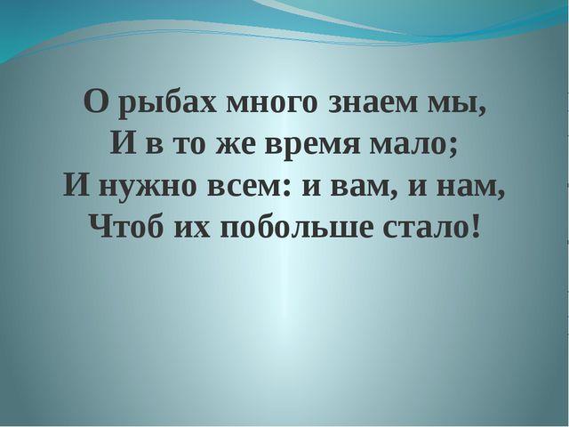 О рыбах много знаем мы, И в то же время мало; И нужно всем: и вам, и нам, Что...