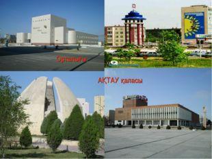 Орталығы: АҚТАУ қаласы
