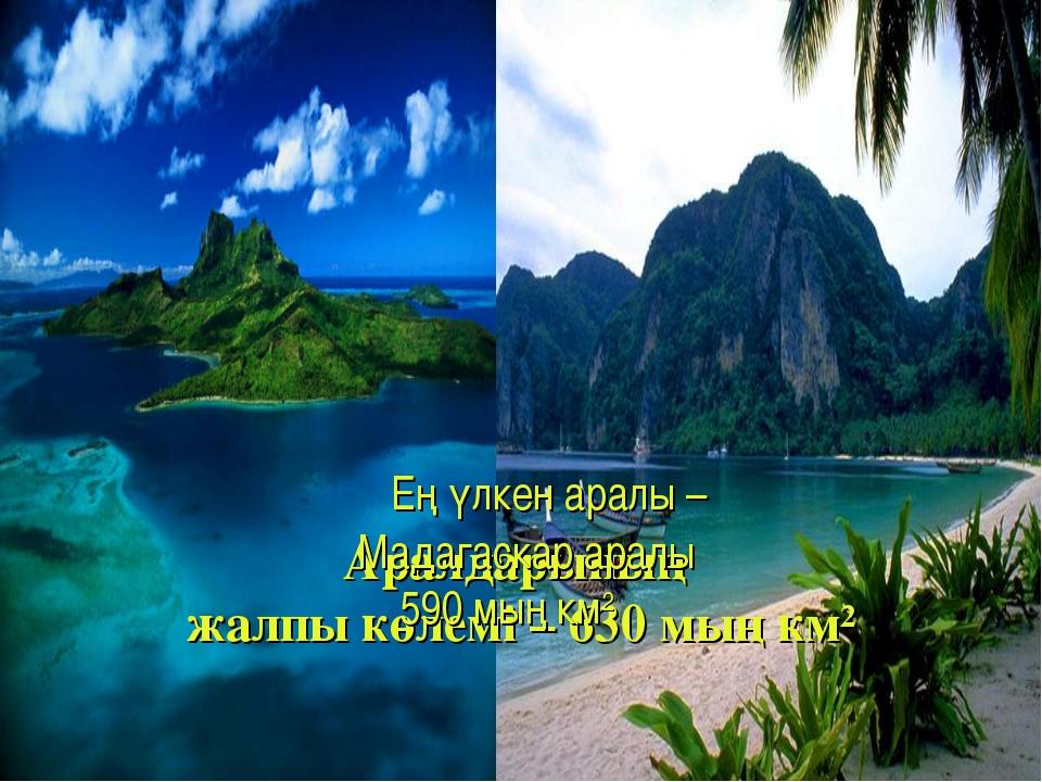 Аралдарының жалпы көлемі – 630 мың км² Ең үлкен аралы – Мадагаскар аралы 590...