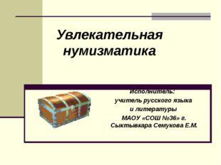 Увлекательная нумизматика Исполнитель: учитель русского языка и литературы М