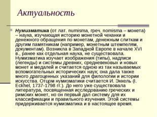 Актуальность Нумизматика (от лат. numisma, греч. nomisma – монета) – наука, и