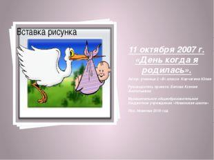 11 октября 2007 г. «День когда я родилась». Автор: ученица 2 «В» класса Корч
