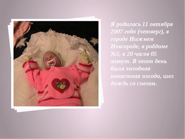 Я родилась 11 октября 2007 года (четверг), в городе Нижнем Новгороде, в роддо...