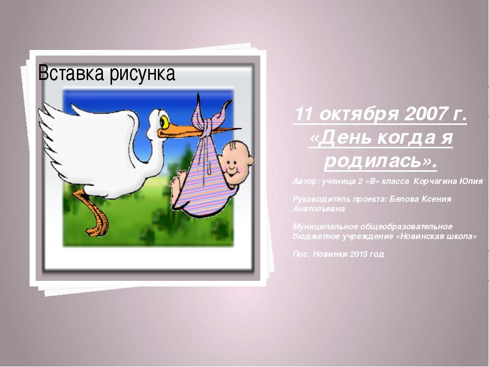 11 октября 2007 г. «День когда я родилась». Автор: ученица 2 «В» класса Корч...