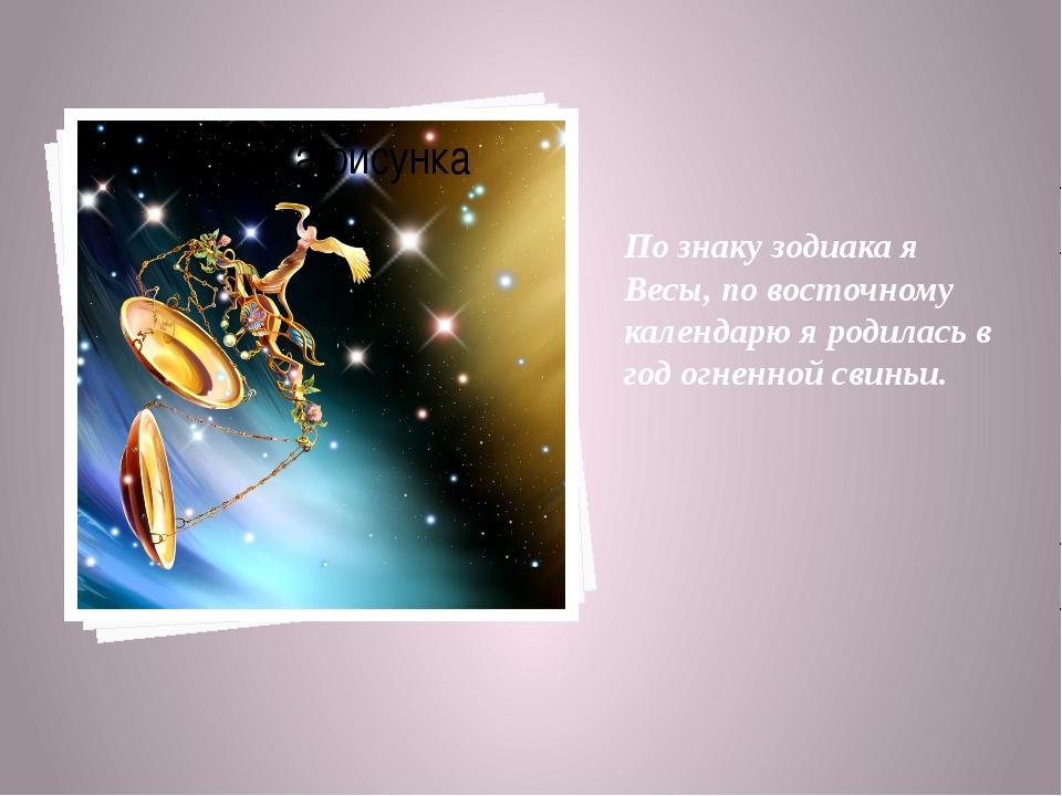 По знаку зодиака я Весы, по восточному календарю я родилась в год огненной св...