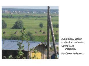 Куда бы ни уехал, И где б ни побывал, Сизябскую сторонку Нигде не забывал.