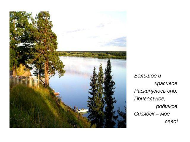 Большое и красивое Раскинулось оно. Привольное, родимое Сизябск – моё село!